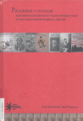 Progresar y civilizar : imaginarios de identidad y élites intelectuales de Antioquia en Euroamérica, 1830-1920. Juan Camilo Escobar Villegas