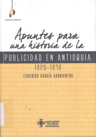 Apuntes para una historia de la publicidad en Antioquia : 1920-1970. Federico García Barrientos